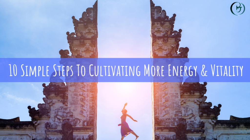 10 Simple Steps To Cultivating More Energy & Vitality