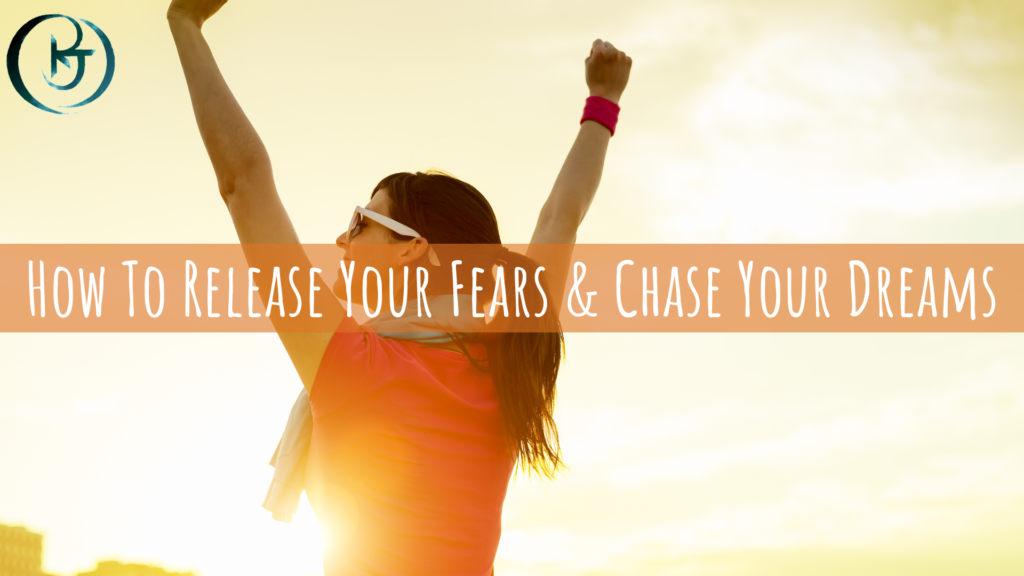 How To Release Your Fears & Chase Your Dreams