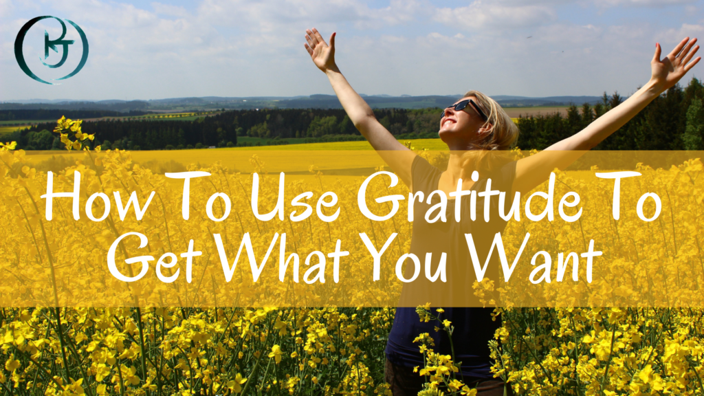 How To Use Gratitude To Get What You Want In Life