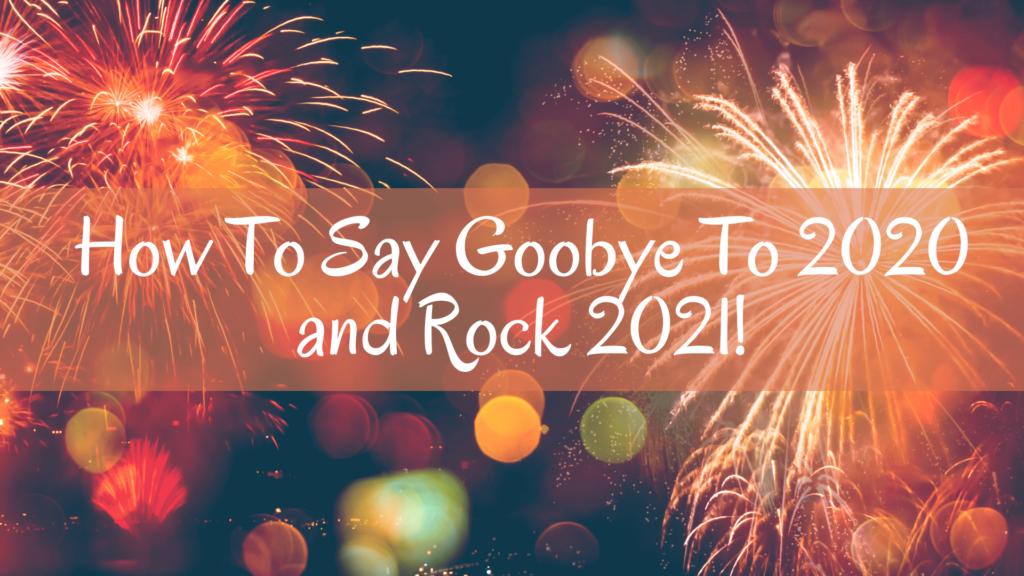 How To Say Goodbye To 2020 and Rock 2021!