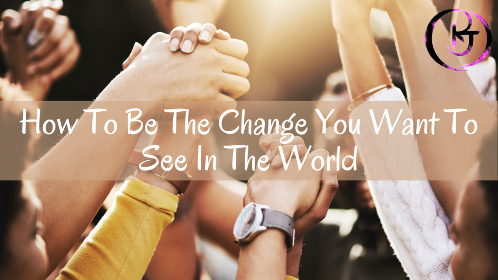 How To Be The Change You Want To See In The World