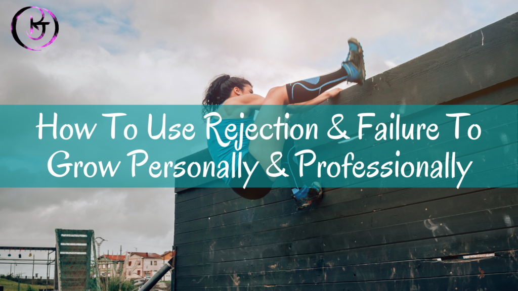 How To Use Rejection & Failure To Grow Personally & Professionally