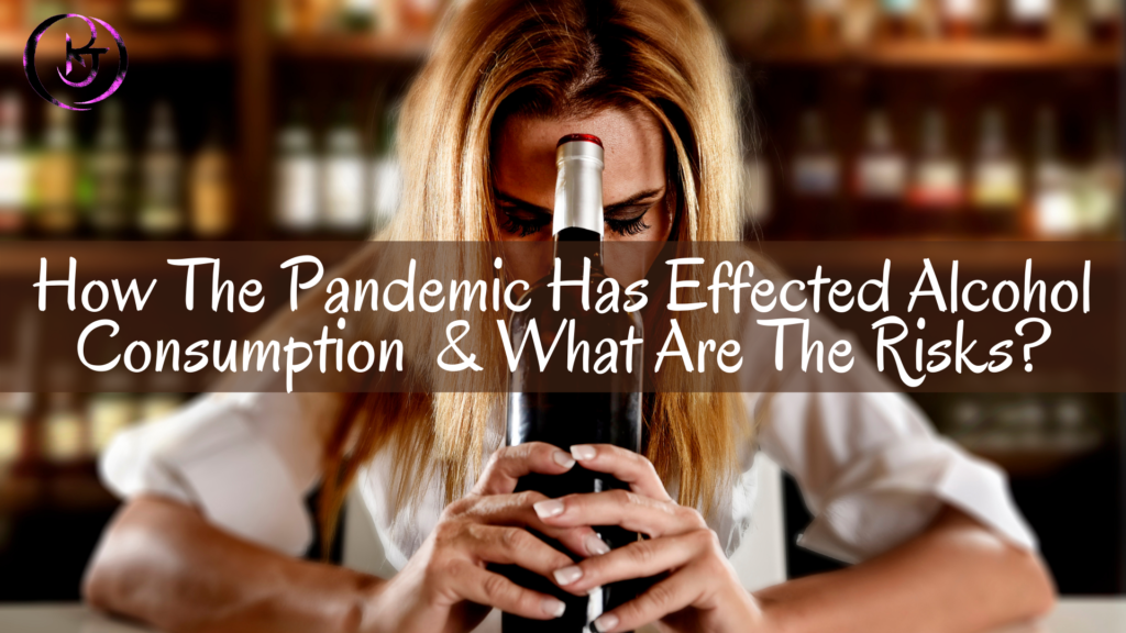 How The Pandemic Has Effected Alcohol Consumption & What Are The Risks?